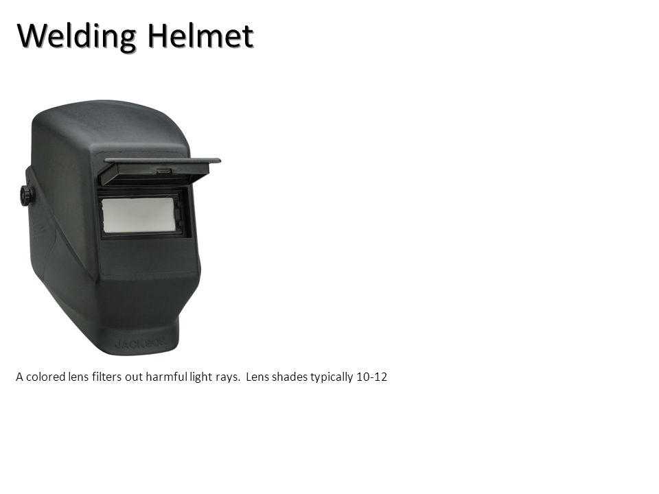 Welding Helmet A colored lens filters out harmful light rays. Lens shades typically 10-12
