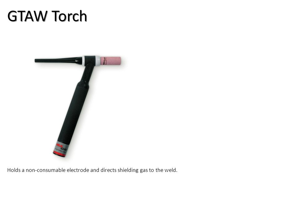 GTAW Torch Holds a non-consumable electrode and directs shielding gas to the weld.