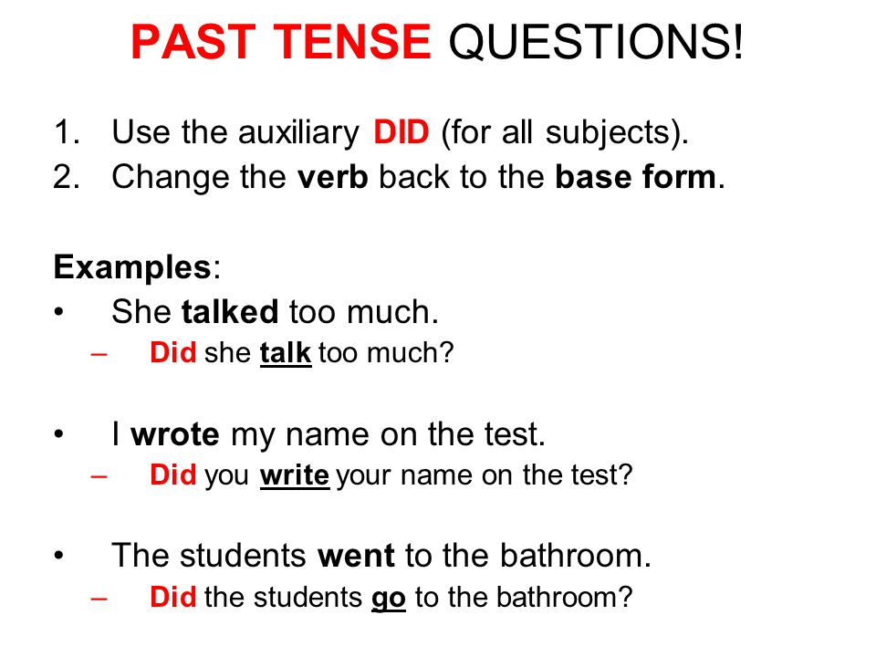 PAST TENSE QUESTIONS! 1.Use the auxiliary DID (for all subjects). 2.Change the verb back to the base form. Examples: She talked too much. –Did she tal