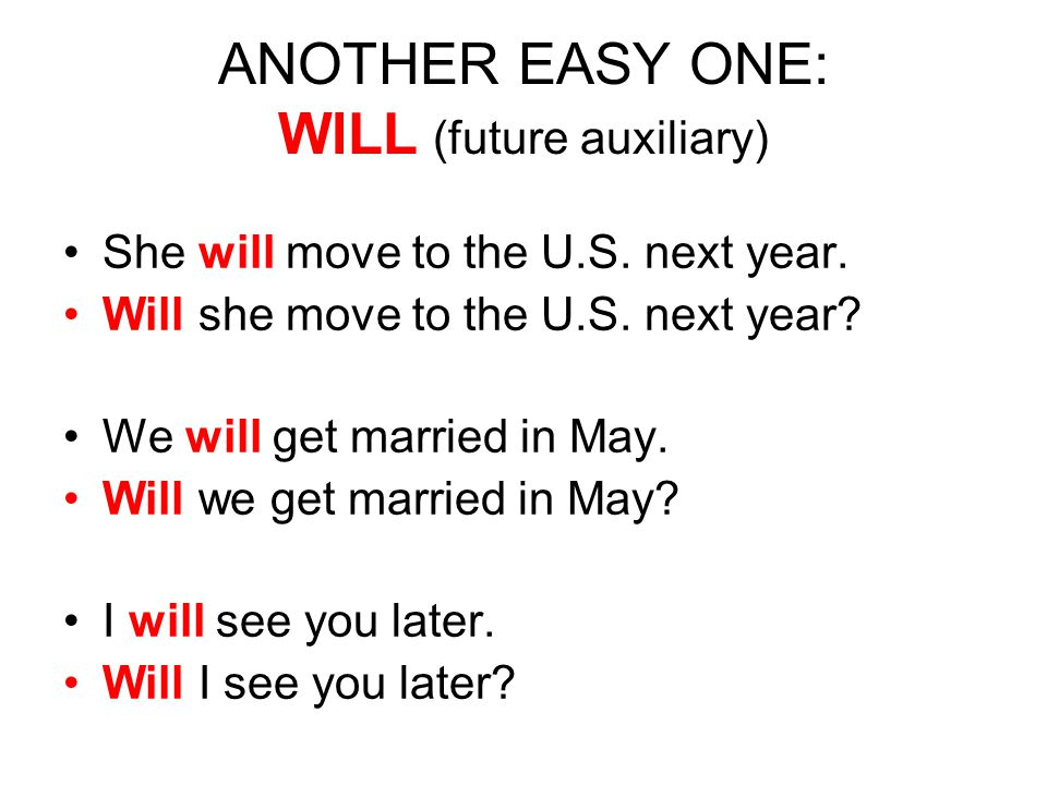 ANOTHER EASY ONE: WILL (future auxiliary) She will move to the U.S. next year. Will she move to the U.S. next year? We will get married in May. Will w
