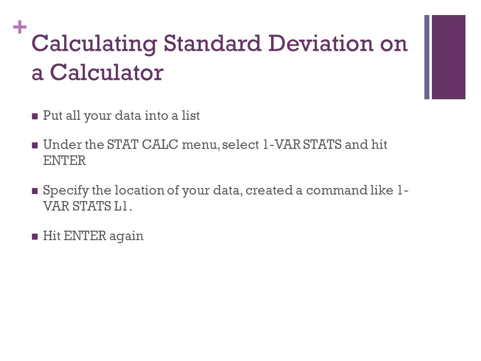 + Calculating Standard Deviation on a Calculator Put all your data into a list Under the STAT CALC menu, select 1-VAR STATS and hit ENTER Specify the