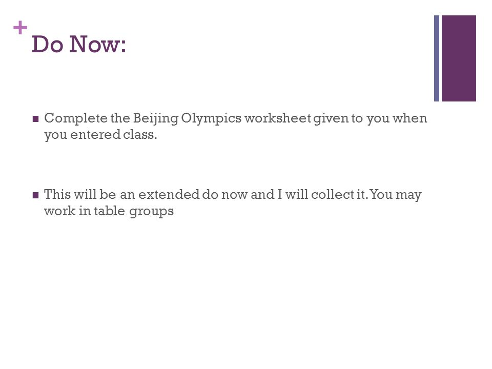 + Do Now: Complete the Beijing Olympics worksheet given to you when you entered class. This will be an extended do now and I will collect it. You may