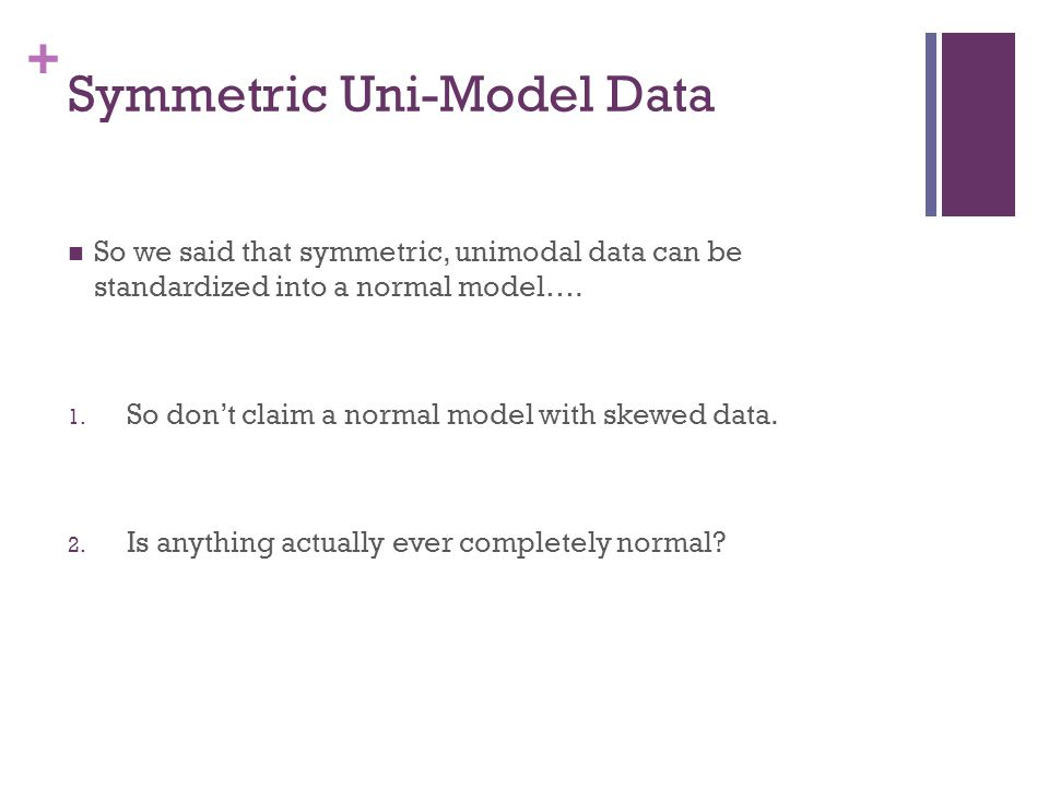 + Symmetric Uni-Model Data So we said that symmetric, unimodal data can be standardized into a normal model…. 1. So don't claim a normal model with sk