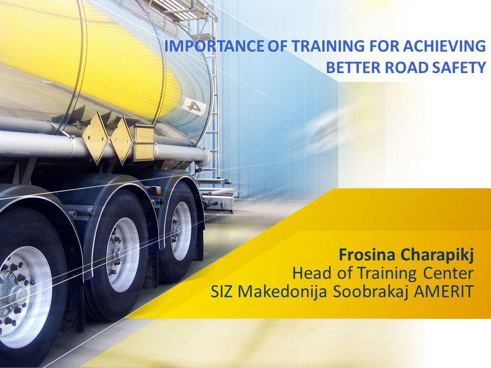 IMPORTANCE OF TRAINING FOR ACHIEVING BETTER ROAD SAFETY Frosina Charapikj Head of Training Center SIZ Makedonija Soobrakaj AMERIT