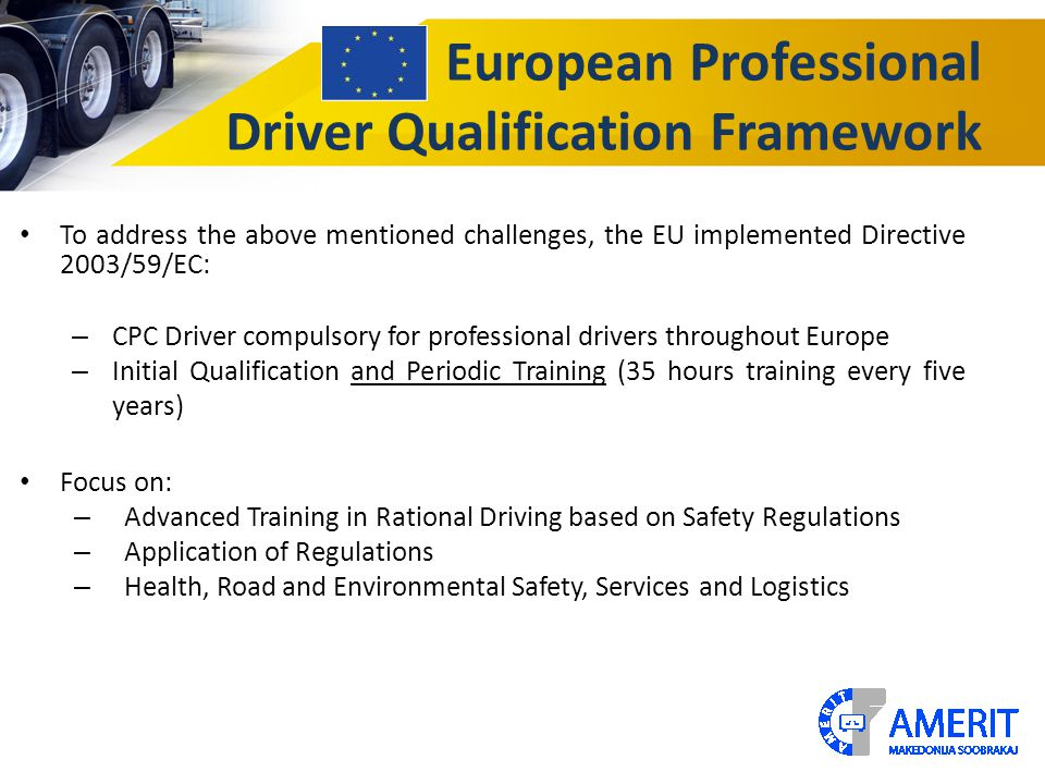 European Professional Driver Qualification Framework To address the above mentioned challenges, the EU implemented Directive 2003/59/EC: – CPC Driver
