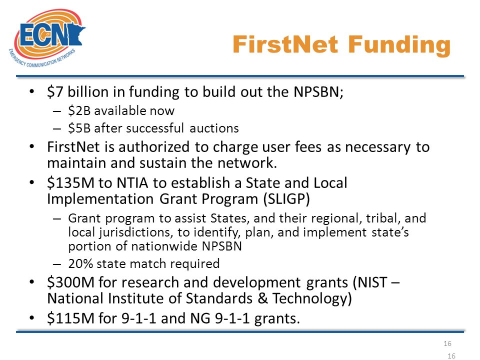 16 FirstNet Funding $7 billion in funding to build out the NPSBN; – $2B available now – $5B after successful auctions FirstNet is authorized to charge user fees as necessary to maintain and sustain the network.
