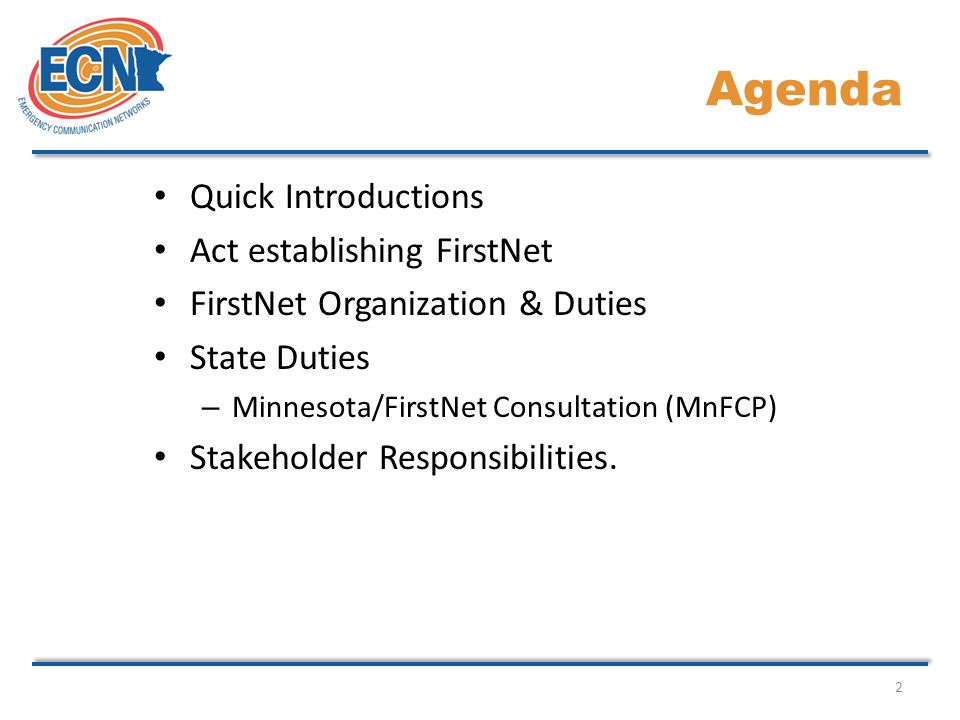 2 Agenda Quick Introductions Act establishing FirstNet FirstNet Organization & Duties State Duties – Minnesota/FirstNet Consultation (MnFCP) Stakeholder Responsibilities.