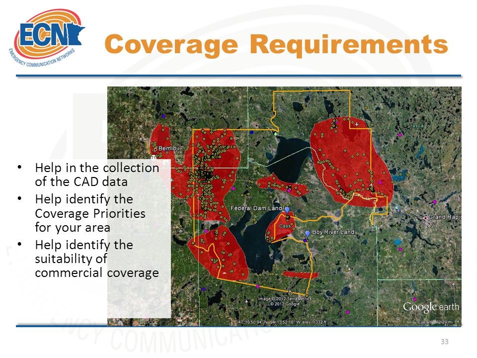 33 Coverage Requirements Help in the collection of the CAD data Help identify the Coverage Priorities for your area Help identify the suitability of commercial coverage