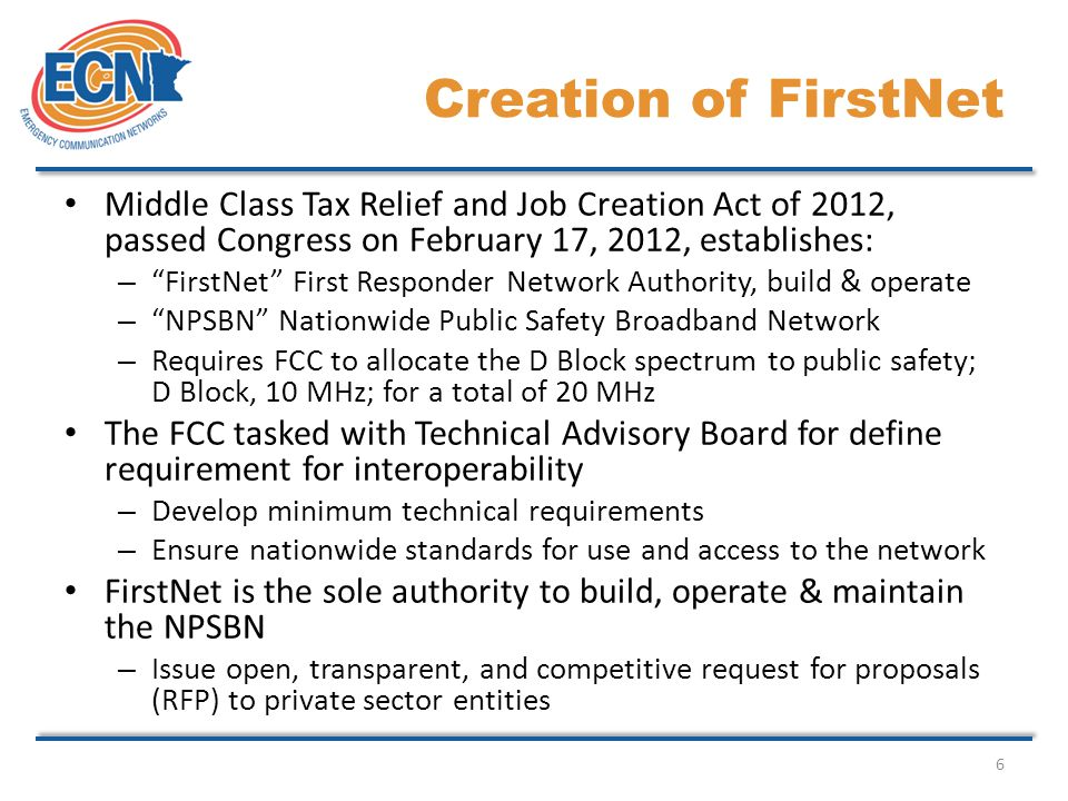6 Middle Class Tax Relief and Job Creation Act of 2012, passed Congress on February 17, 2012, establishes: – FirstNet First Responder Network Authority, build & operate – NPSBN Nationwide Public Safety Broadband Network – Requires FCC to allocate the D Block spectrum to public safety; D Block, 10 MHz; for a total of 20 MHz The FCC tasked with Technical Advisory Board for define requirement for interoperability – Develop minimum technical requirements – Ensure nationwide standards for use and access to the network FirstNet is the sole authority to build, operate & maintain the NPSBN – Issue open, transparent, and competitive request for proposals (RFP) to private sector entities Creation of FirstNet
