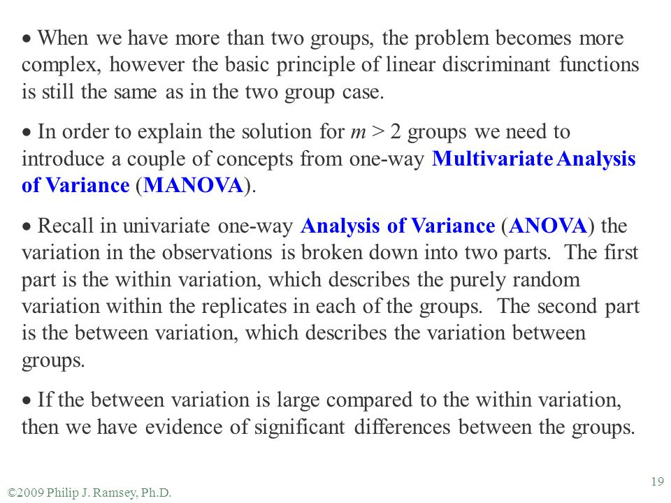 ©2009 Philip J. Ramsey, Ph.D. 19  When we have more than two groups, the problem becomes more complex, however the basic principle of linear discrimi