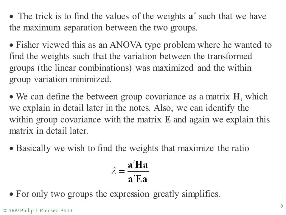 ©2009 Philip J. Ramsey, Ph.D. 6  The trick is to find the values of the weights a´ such that we have the maximum separation between the two groups. 