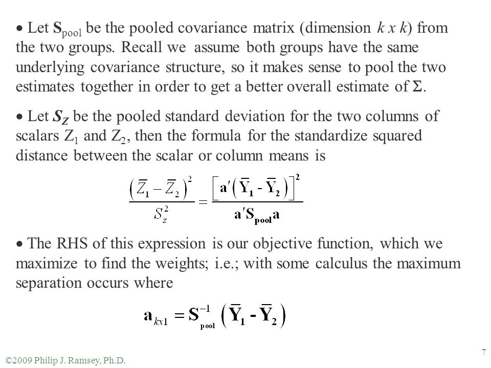 ©2009 Philip J. Ramsey, Ph.D. 7  Let S pool be the pooled covariance matrix (dimension k x k) from the two groups. Recall we assume both groups have