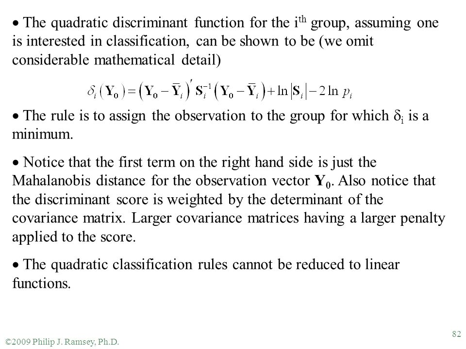 ©2009 Philip J. Ramsey, Ph.D. 82  The quadratic discriminant function for the i th group, assuming one is interested in classification, can be shown