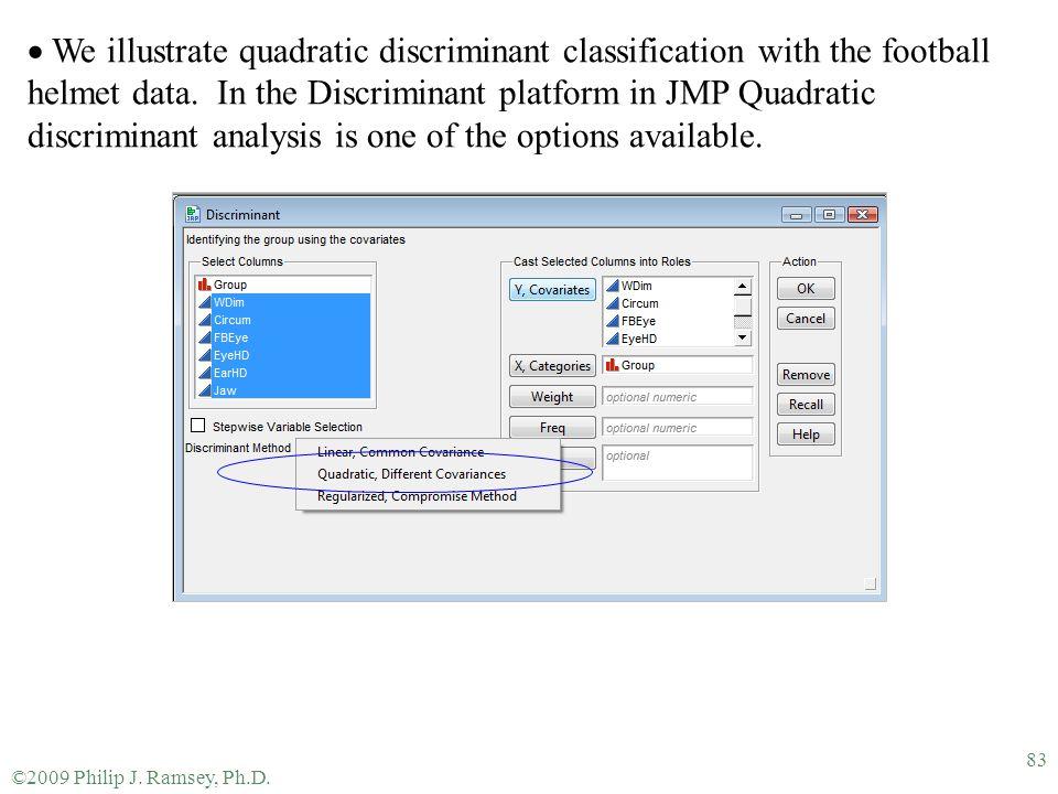 ©2009 Philip J. Ramsey, Ph.D. 83  We illustrate quadratic discriminant classification with the football helmet data. In the Discriminant platform in