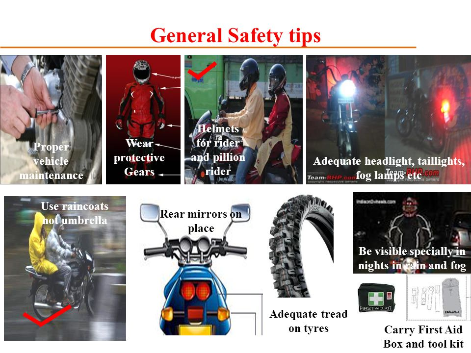 General Safety tips Use raincoats not umbrella Wear protective Gears Helmets for rider and pillion rider Adequate headlight, taillights, fog lamps etc