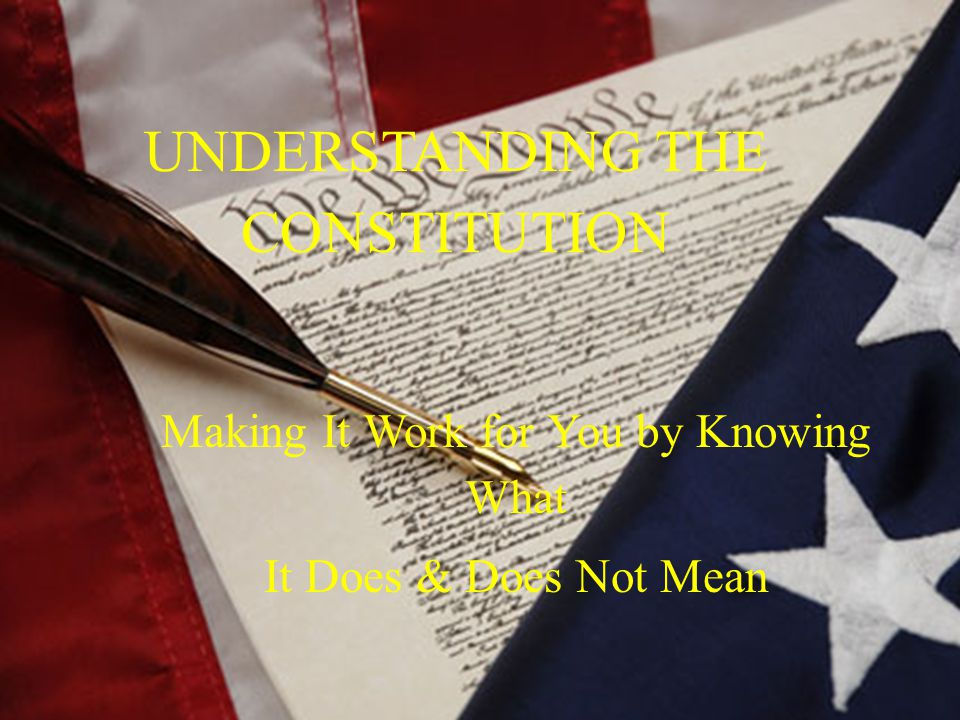 UNDERSTANDING THE CONSTITUTION Making It Work for You by Knowing What It Does & Does Not Mean