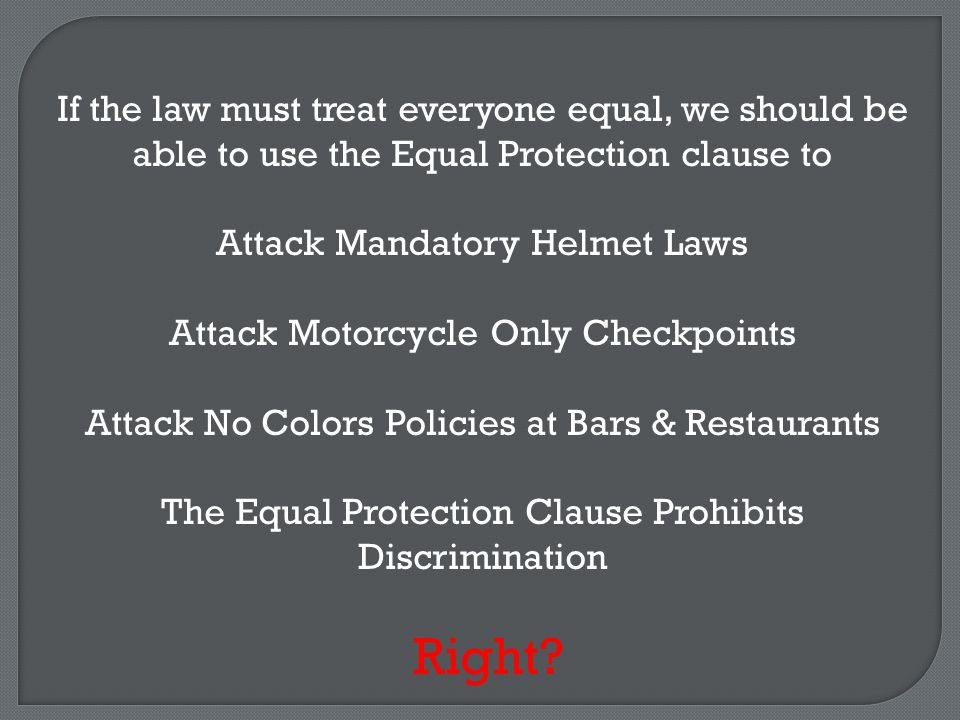 If the law must treat everyone equal, we should be able to use the Equal Protection clause to Attack Mandatory Helmet Laws Attack Motorcycle Only Checkpoints Attack No Colors Policies at Bars & Restaurants The Equal Protection Clause Prohibits Discrimination Right?