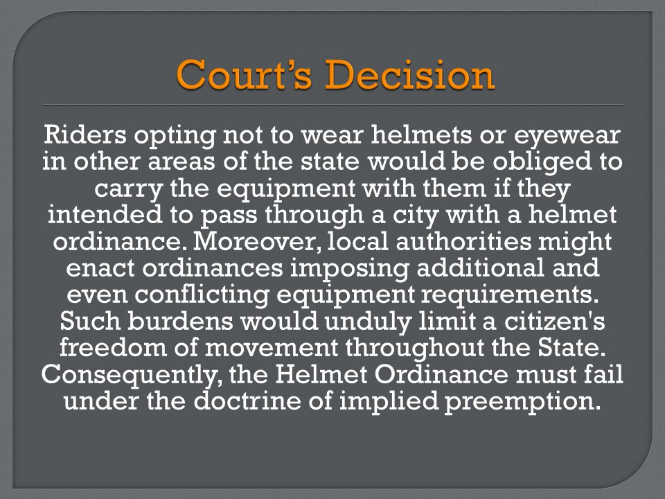 Riders opting not to wear helmets or eyewear in other areas of the state would be obliged to carry the equipment with them if they intended to pass through a city with a helmet ordinance.
