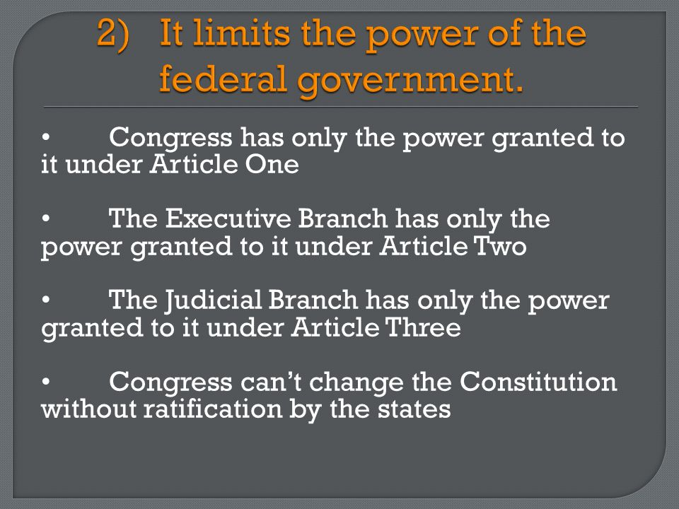 Congress has only the power granted to it under Article One The Executive Branch has only the power granted to it under Article Two The Judicial Branch has only the power granted to it under Article Three Congress can't change the Constitution without ratification by the states
