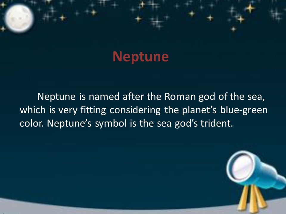 Neptune Neptune is named after the Roman god of the sea, which is very fitting considering the planet's blue-green color.