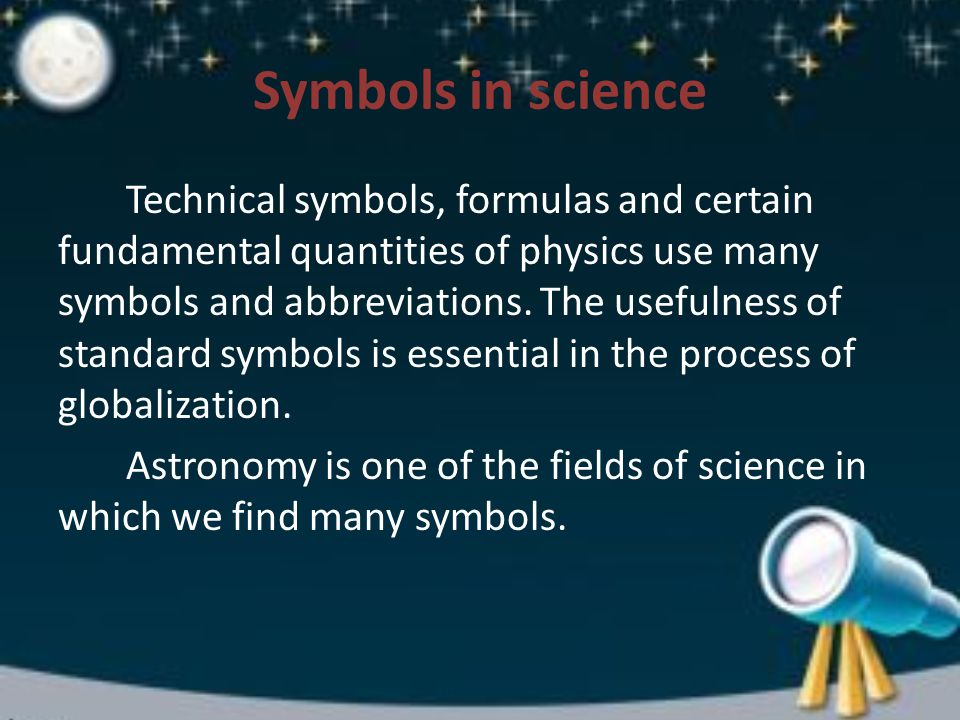 Symbols in science Technical symbols, formulas and certain fundamental quantities of physics use many symbols and abbreviations.