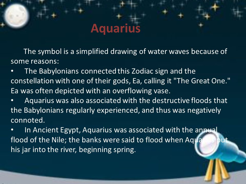 Aquarius The symbol is a simplified drawing of water waves because of some reasons: The Babylonians connected this Zodiac sign and the constellation with one of their gods, Ea, calling it The Great One. Ea was often depicted with an overflowing vase.