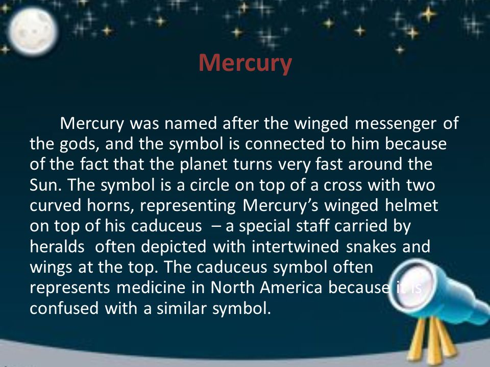 Mercury Mercury was named after the winged messenger of the gods, and the symbol is connected to him because of the fact that the planet turns very fast around the Sun.