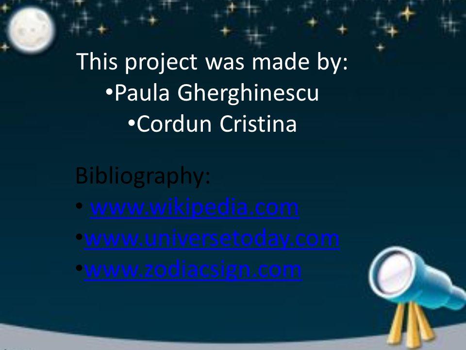 This project was made by: Paula Gherghinescu Cordun Cristina Bibliography: www.wikipedia.com www.universetoday.com www.zodiacsign.com