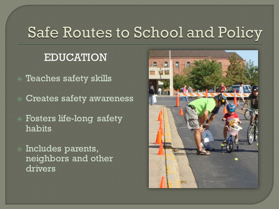 EDUCATION  Teaches safety skills  Creates safety awareness  Fosters life-long safety habits  Includes parents, neighbors and other drivers