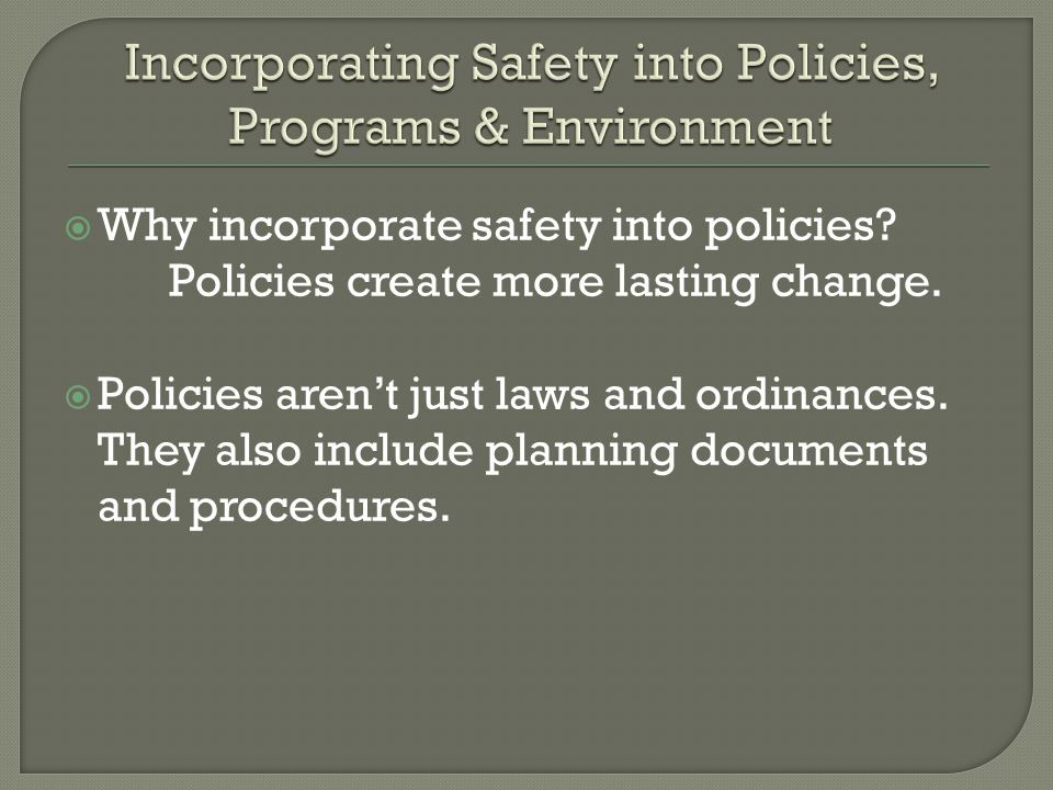  Why incorporate safety into policies. Policies create more lasting change.