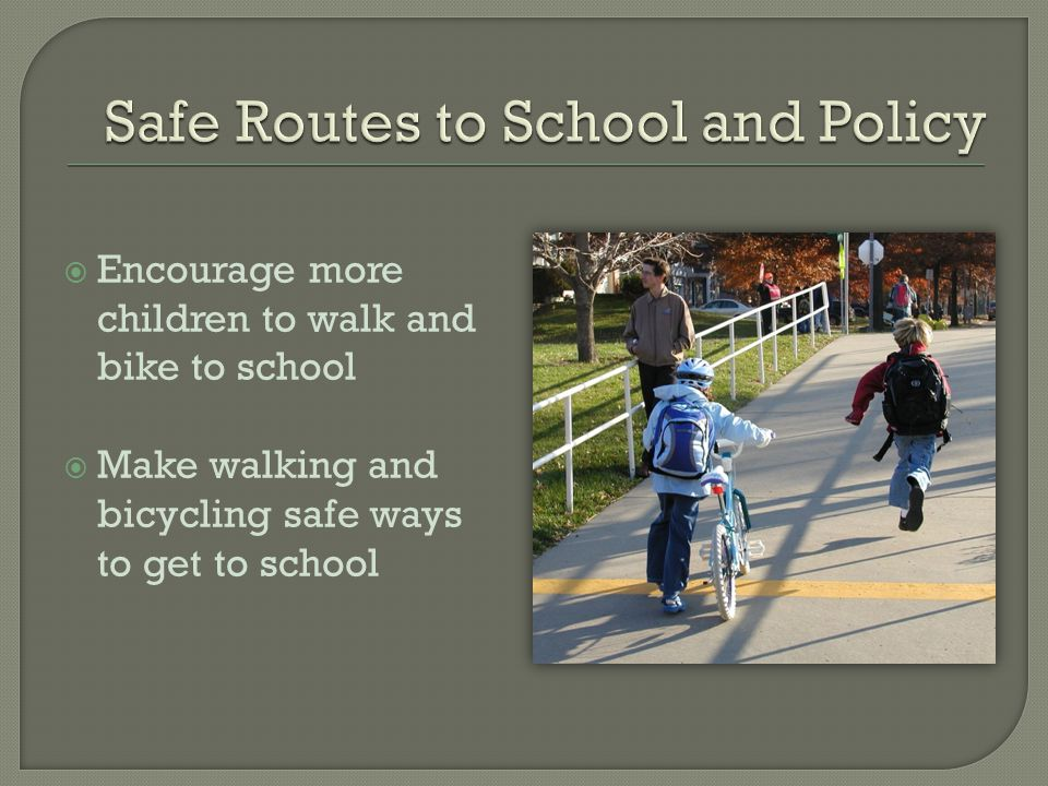  Encourage more children to walk and bike to school  Make walking and bicycling safe ways to get to school