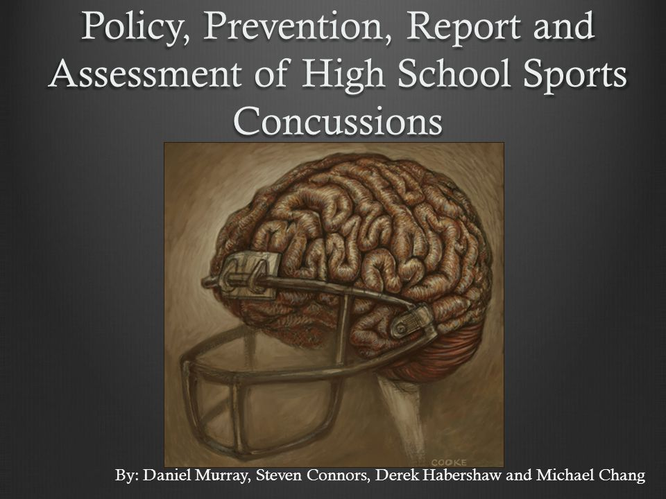 Policy, Prevention, Report and Assessment of High School Sports Concussions By: Daniel Murray, Steven Connors, Derek Habershaw and Michael Chang