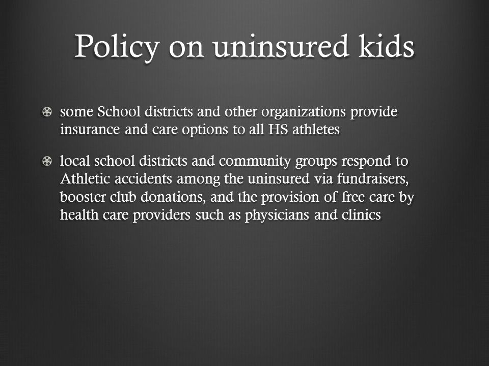Policy on uninsured kids some School districts and other organizations provide insurance and care options to all HS athletes local school districts and community groups respond to Athletic accidents among the uninsured via fundraisers, booster club donations, and the provision of free care by health care providers such as physicians and clinics