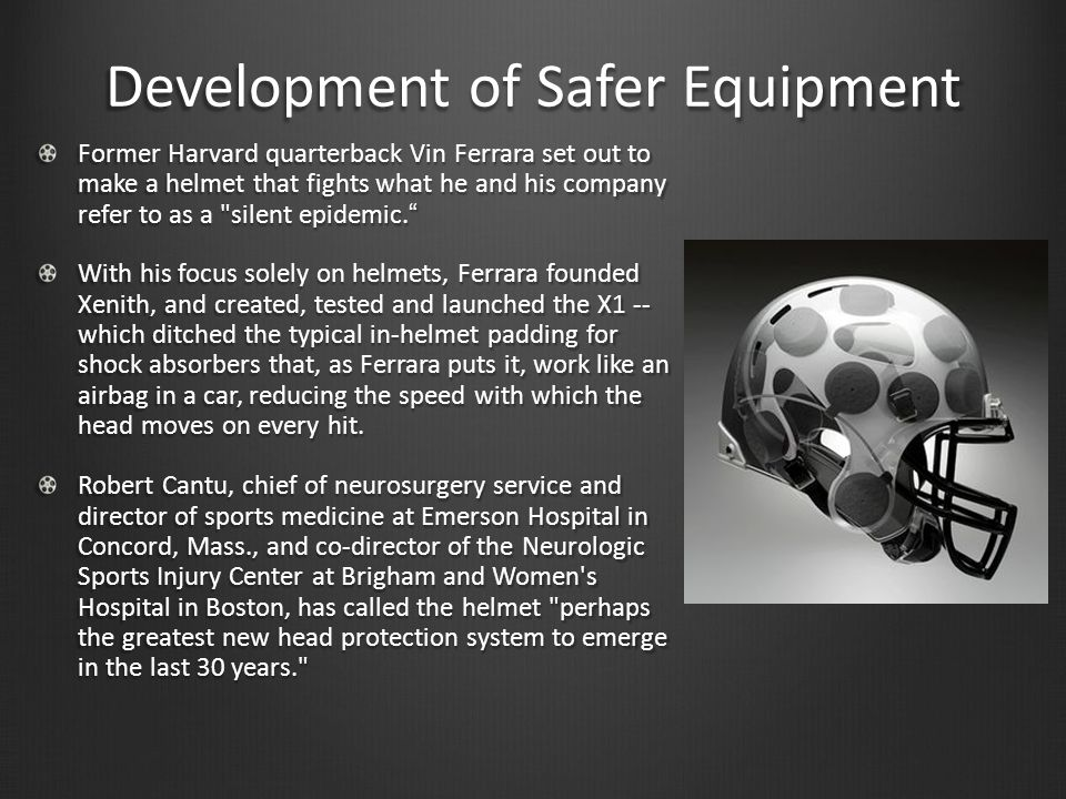 Development of Safer Equipment Former Harvard quarterback Vin Ferrara set out to make a helmet that fights what he and his company refer to as a silent epidemic. With his focus solely on helmets, Ferrara founded Xenith, and created, tested and launched the X1 -- which ditched the typical in-helmet padding for shock absorbers that, as Ferrara puts it, work like an airbag in a car, reducing the speed with which the head moves on every hit.