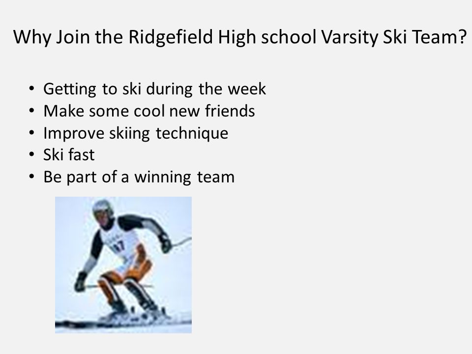 Why Join the Ridgefield High school Varsity Ski Team? Getting to ski during the week Make some cool new friends Improve skiing technique Ski fast Be p