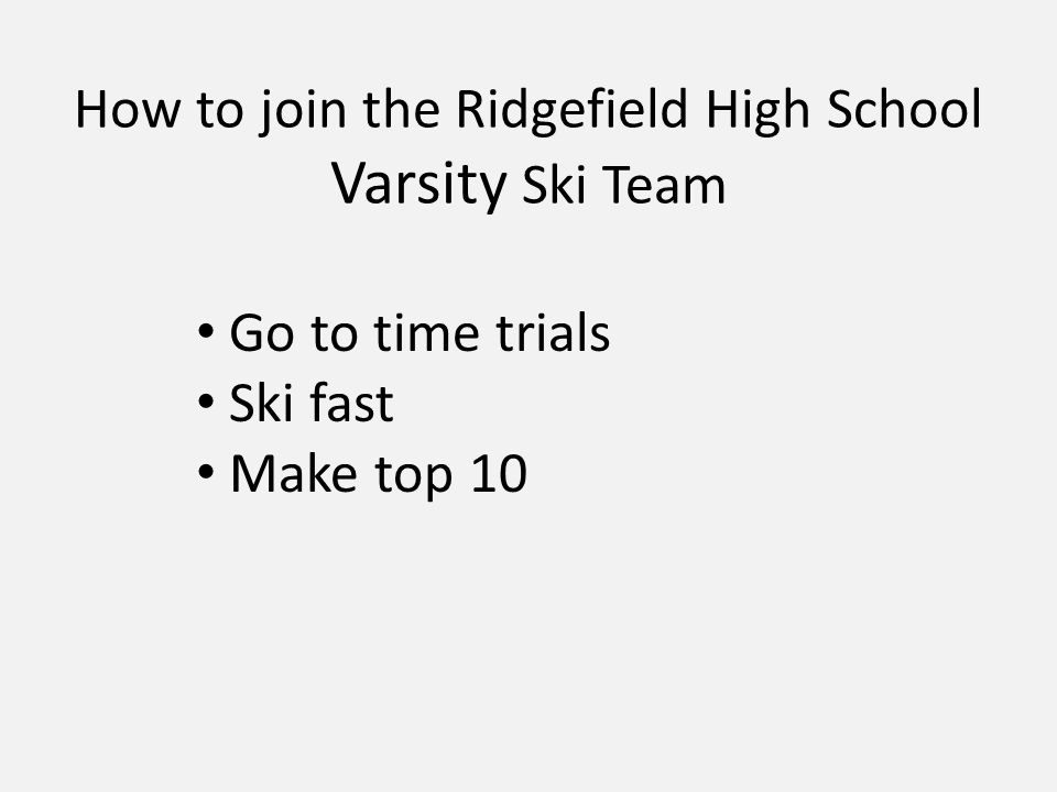 How to join the Ridgefield High School Varsity Ski Team Go to time trials Ski fast Make top 10