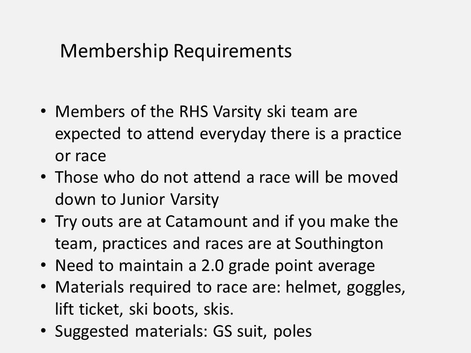 Membership Requirements Members of the RHS Varsity ski team are expected to attend everyday there is a practice or race Those who do not attend a race