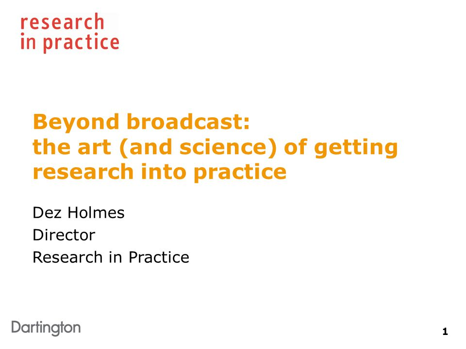 1 Beyond broadcast: the art (and science) of getting research into practice Dez Holmes Director Research in Practice