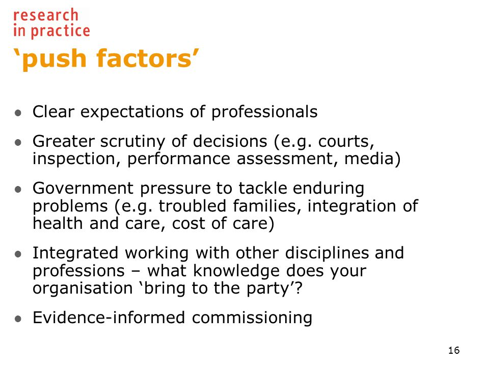 'push factors' Clear expectations of professionals Greater scrutiny of decisions (e.g.