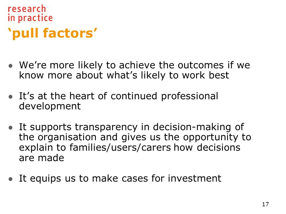 'pull factors' We're more likely to achieve the outcomes if we know more about what's likely to work best It's at the heart of continued professional development It supports transparency in decision-making of the organisation and gives us the opportunity to explain to families/users/carers how decisions are made It equips us to make cases for investment 17