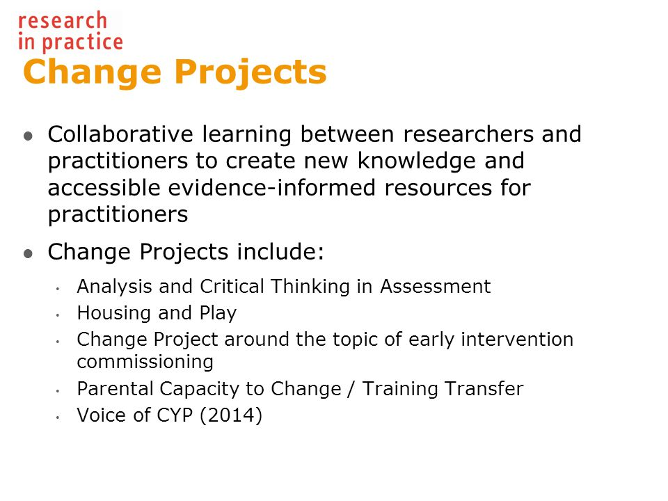Change Projects Collaborative learning between researchers and practitioners to create new knowledge and accessible evidence-informed resources for practitioners Change Projects include: Analysis and Critical Thinking in Assessment Housing and Play Change Project around the topic of early intervention commissioning Parental Capacity to Change / Training Transfer Voice of CYP (2014)