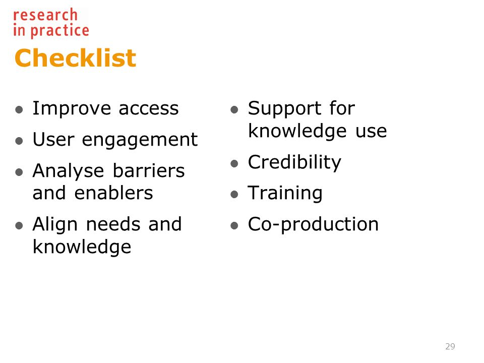 Checklist Improve access User engagement Analyse barriers and enablers Align needs and knowledge Support for knowledge use Credibility Training Co-production 29