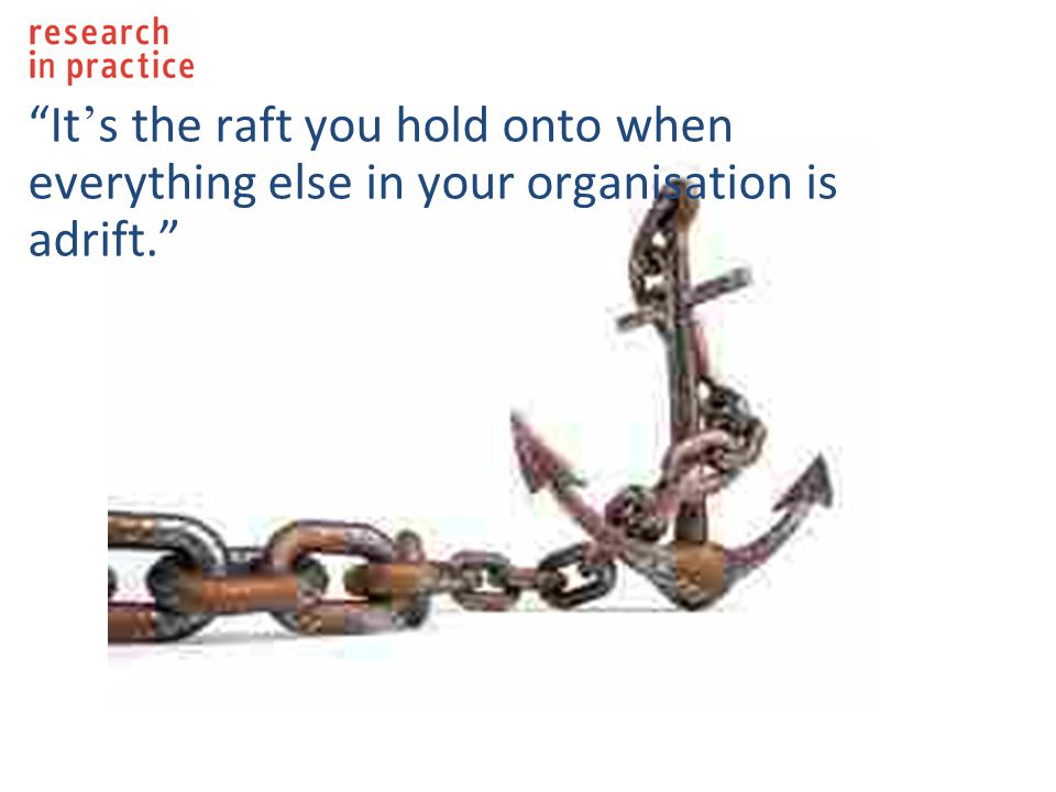 It ' s the raft you hold onto when everything else in your organisation is adrift.