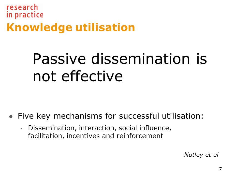 Knowledge utilisation Passive dissemination is not effective Five key mechanisms for successful utilisation: Dissemination, interaction, social influence, facilitation, incentives and reinforcement Nutley et al 7