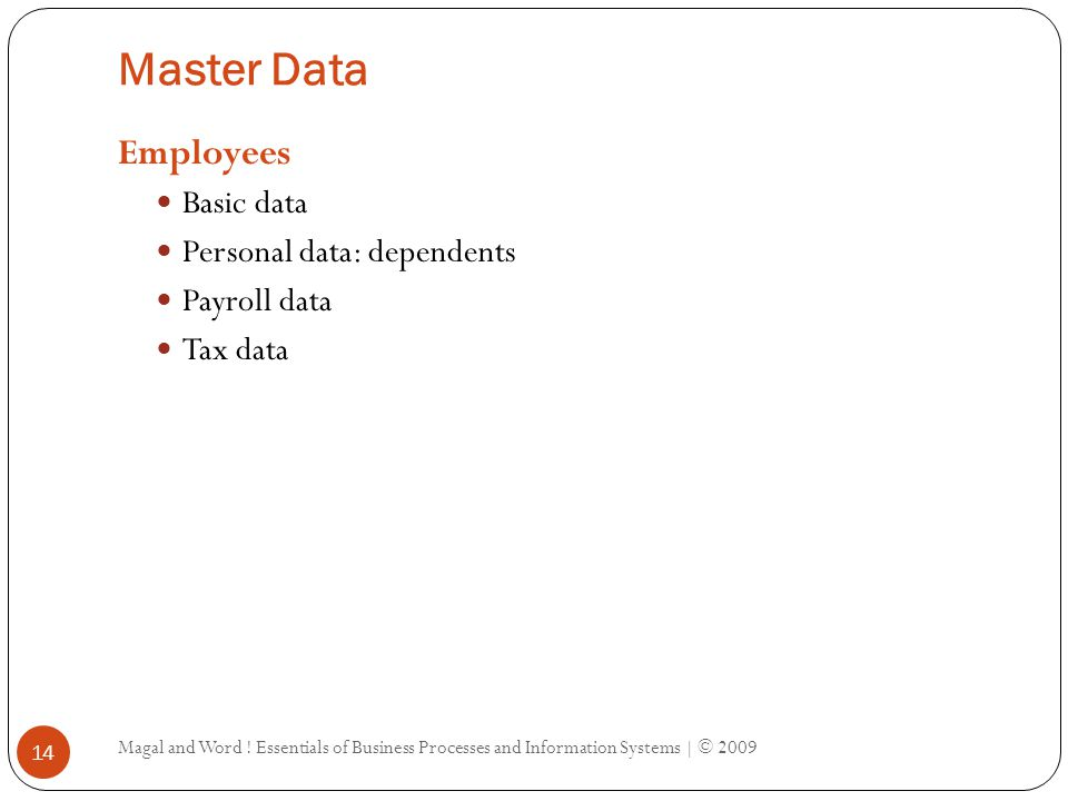 Master Data Define key entities in an organization Data changes occasionally Customers Basic information: name, address, contact information Financial information: payment terms, methods Sales information: delivery terms Vendors / suppliers Similar information as customer Products Basic data: description, weight, color Purchasing data Sales data Manufacturing data Magal and Word .