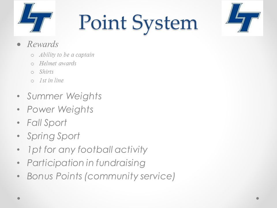Point System  Rewards o Ability to be a captain o Helmet awards o Shirts o 1st in line Summer Weights Power Weights Fall Sport Spring Sport 1pt for any football activity Participation in fundraising Bonus Points (community service)