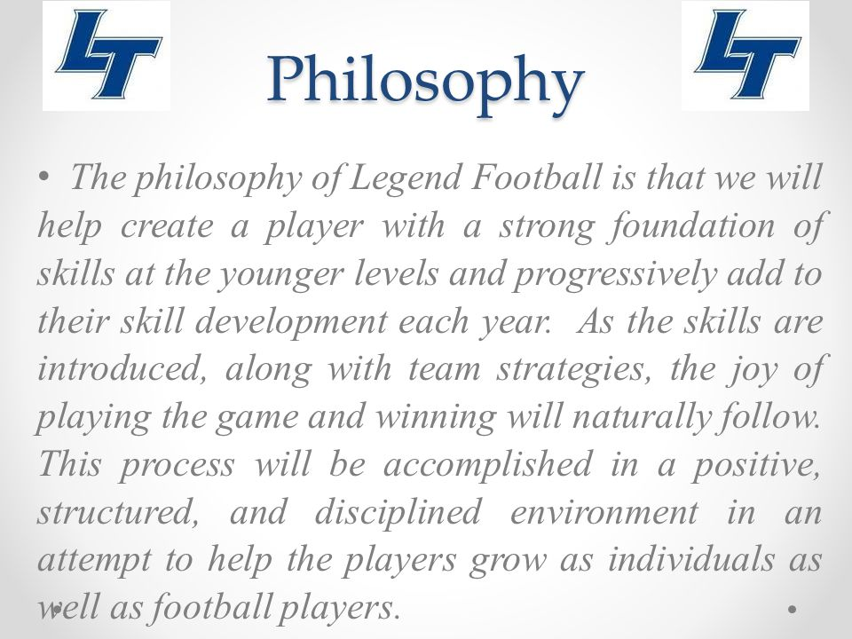 Philosophy The philosophy of Legend Football is that we will help create a player with a strong foundation of skills at the younger levels and progressively add to their skill development each year.