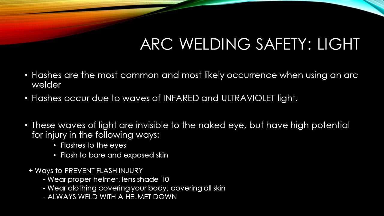 ARC WELDING : PROPER GEAR Welding Helmet with a shade 10 lens Clothes with no mesh, fringes, or easily combustible materials Hair tied back if long, and possibly covered with a hat, bandana, or welding cap Closed toed shoes Arms and legs completely covered ( even if you are hot) Welding Gauntlets Pair of reliable pliers Cooling Tank