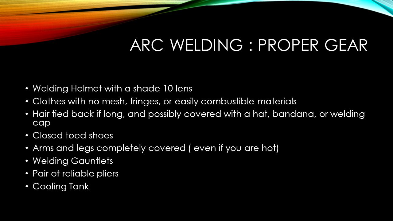 ARC WELDING: HEAT DANGERS Arc Welding occurs between 2,000 and 5,000 degrees Fahrenheit Metal is hot when welding is finished, DO NOT TOUCH you will be scalded or branded HOT METAL DANGERS: Spatter Burning Through Prevention: Stay Covered, Use pliers, Pay attention what is going on around you, use cooling tank, NEVER GRAB METAL BEFORE THE WELDER WILL