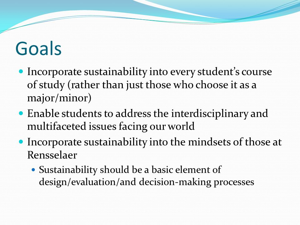 Incorporate sustainability into every student's course of study (rather than just those who choose it as a major/minor) Enable students to address the interdisciplinary and multifaceted issues facing our world Incorporate sustainability into the mindsets of those at Rensselaer Sustainability should be a basic element of design/evaluation/and decision-making processes Goals